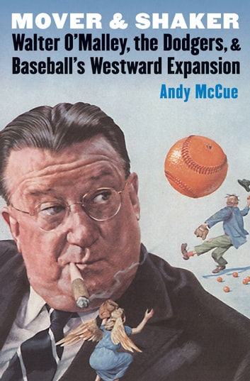 Mover and Shaker - Walter O'Malley, the Dodgers, and Baseball's Westward Expansion ebook by Andy McCue
