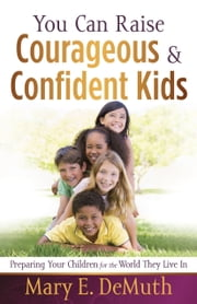 You Can Raise Courageous and Confident Kids - Preparing Your Children for the World They Live In ebook by Mary E. DeMuth
