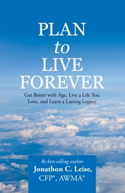 Plan to Live Forever - Get Better with Age, Live a Life You Love, and Leave a Lasting Legacy ebook by Jonathon C. Leise CFP AWMA