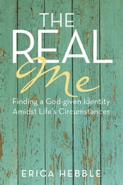 The Real Me - Finding a God-given Identity Amidst Life's Circumstances ebook by Erica Hebble