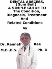 Dental Abscess, (Gum Boil) A Simple Guide To The Condition, Diagnosis, Treatment And Related Conditions ebook by Kenneth Kee