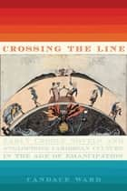 Crossing the Line - Early Creole Novels and Anglophone Caribbean Culture in the Age of Emancipation ebook by Candace Ward
