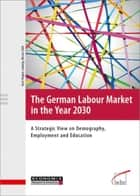 The German Labour Market in the Year 2030 - A Strategic View on Demography, Employment and Education ebook by Kurt Vogler-Ludwig, Nicola Düll