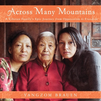 Across Many Mountains - A Tibetan Family's Epic Journey from Oppression to Freedom audiobook by Yangzom Brauen