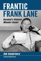 Frantic Frank Lane - Baseball's Ultimate Wheeler-Dealer ebook by Bob Vanderberg