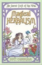 Magical Herbalism - The Secret Craft of the Wise ebook by Scott Cunningham