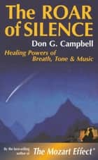 The Roar of Silence - Healing Powers of Breath, Tone and Music ebook by Don Campbell