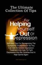 The Ultimate Collection Of Tips For Helping Yourself Out Of Depression - Self-Help Tips For Recognizing The Symptoms Of Depression So You Can Get Immediate Depression Treatment And Help To Fight Depression And Be Carefree And In High Spirits Again ebook by KMS Publishing