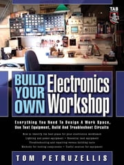 Build Your Own Electronics Workshop : Everything You Need to Design a Work Space, Use Test Equipment, Build and Troubleshoot Circuits: Everything You Need to Design a Work Space, Use Test Equipment, Build and Troubleshoot Circuits ebook by Thomas Petruzzellis