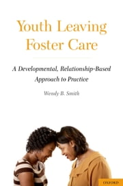 Youth Leaving Foster Care: A Developmental, Relationship-Based Approach to Practice ebook by Wendy B. Smith
