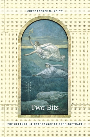 Two Bits - The Cultural Significance of Free Software ebook by Christopher M. Kelty,Michael M. J. Fischer,Joseph Dumit