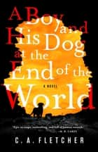 A Boy and His Dog at the End of the World - A Novel ekitaplar by C. A. Fletcher