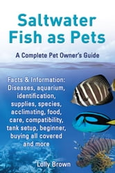 Saltwater Fish as Pets. Facts & Information: Diseases, aquarium, identification, supplies, species, acclimating, food, care, compatibility, tank setup ebook by Brown, Lolly