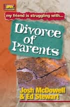 Friendship 911 Collection - My friend is struggling with.. Divorce of Parents ebook by Josh McDowell, Ed Stewart