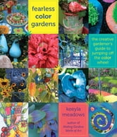 Fearless Color Gardens - The Creative Gardener's Guide to Jumping Off the Color Wheel ebook by Keeyla Meadows