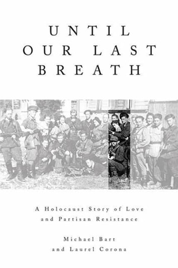 Until Our Last Breath - A Holocaust Story of Love and Partisan Resistance ebook by Michael Bart,Laurel Corona