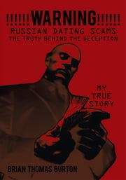 !!!!!!WARNING!!!!!! Russian Dating Scams the Truth Behind the Deception - My True Story ebook by Brian Thomas Burton