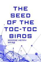 The Seed of the Toc-Toc Birds ebook by George Henry Weiss
