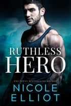 Ruthless Hero - A Military Bad Boy Romance ebook by Nicole Elliot