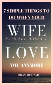 7 Simple Things to Do When Your Wife Says She Doesn't Love You Anymore ebook by Brian Mulipah