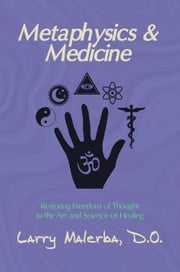Metaphysics & Medicine: Restoring Freedom of Thought to the Art and Science of Healing ebook by Larry Malerba, DO