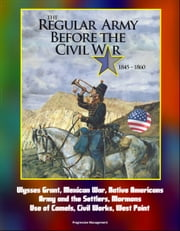 The Regular Army Before the Civil War 1845: 1860 - Ulysses Grant, Mexican War, Native Americans, Army and the Settlers, Mormons, Use of Camels, Civil Works, West Point ebook by Progressive Management