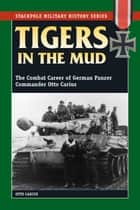 Tigers in the Mud - The Combat Career of German Panzer Commander Otto Carius ebook by Otto Carius, Robert J. Edwards