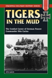 Tigers in the Mud - The Combat Career of German Panzer Commander Otto Carius ebook by Otto Carius,Robert J. Edwards