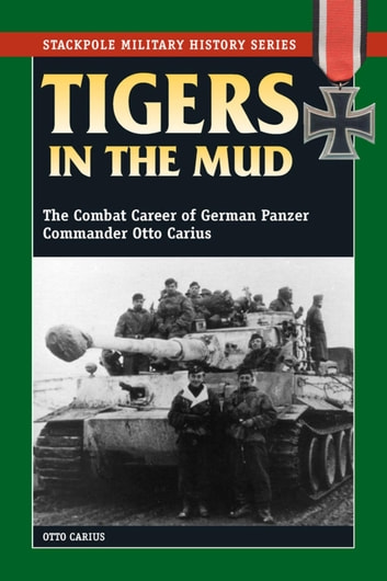 Tigers in the Mud - The Combat Career of German Panzer Commander Otto Carius ebook by Otto Carius