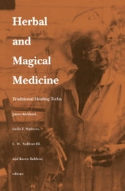Herbal and Magical Medicine - Traditional Healing Today ebook by James K. Kirkland,Holly F. Matthews,Karen Baldwin,Charles W. Sullivan III