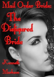 Mail Order Bride: The Disfigured Bride: A Clean Historical Mail Order Bride Western Victorian Romance (Redeemed Mail Order Brides Book 16) ebook by KENNETH MARKSON