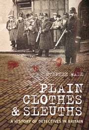 Plain Clothes & Sleuths - A History of Detectives in Britain ebook by Stephen Wade