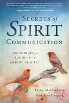 Secrets of Spirit Communication - Techniques for Tuning In & Making Contact ebook by Trish MacGregor, Rob MacGregor