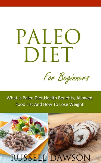 Paleo Diet For Beginners :What is Paleo Diet, Health Benefits, Allowed Food List And How To Lose Weight ebook by Russell Dawson