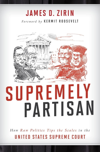 Supremely Partisan - How Raw Politics Tips the Scales in the United States Supreme Court ebook by James D. Zirin