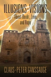 Illusions - Visions : About Doubt, Love, and Hope ebook by Claus-Peter Ganssauge