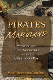 Pirates of Maryland - Plunder and High Adventure in the Chesapeake Bay ebook by Daniel Diehl, Mark P. Donnelly
