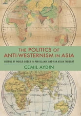 The Politics of Anti-Westernism in Asia - Visions of World Order in Pan-Islamic and Pan-Asian Thought ebook by Cemil Aydin