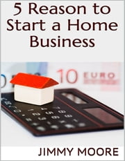 5 Reason to Start a Home Business ebook by Jimmy Moore