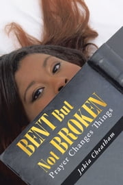 Bent But Not Broken - Prayer Changes Things ebook by Jakia Cheatham