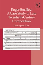 Roger Smalley: A Case Study of Late Twentieth-Century Composition ebook by Dr Christopher Mark