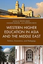 Western Higher Education in Asia and the Middle East - Politics, Economics, and Pedagogy ebook by Kevin Gray, Hassan Bashir, Stephen Keck,...