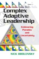 Complex Adaptive Leadership - Embracing Paradox and Uncertainty ebook by Nick Obolensky