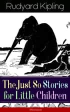 The Just So Stories for Little Children (Illustrated) - Collection of fantastic and captivating animal stories - Classic of children's literature from one of the most popular writers in England, known for The Jungle Book, Kim, Captain Courageous ebook by Rudyard Kipling, Joseph M. Gleeson