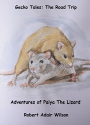 Gecko Tales: The Road Trip - Adventures of Paiya The Lizard ebook by Robert Adair Wilson