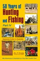 50 Years of Hunting and Fishing, Part Iv - Awesome Action in Australia ebook by Ben Mahaffey
