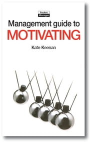 The Management Guide to Motivating: Creating Highly Motivated People who Want to Work Well ebook by Kate Keenan