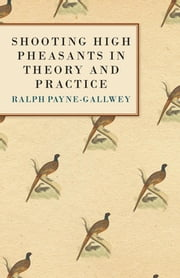 Shooting High Pheasants in Theory and Practice ebook by Sir Ralph Payne-Gallwey