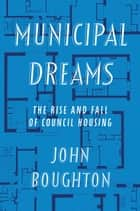 Municipal Dreams - The Rise and Fall of Council Housing ebook by John Boughton