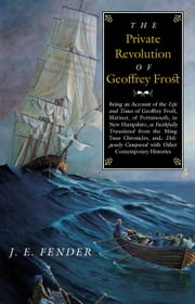 The Private Revolution of Geoffrey Frost - Being an Account of the Life and Times of Geoffrey Frost, Mariner, of Portsmouth, in New Hampshire, as Faithfully Translated from the Ming Tsun Chronicles and Diligently Compared with other Contemporary Histories ebook by J. E. Fender